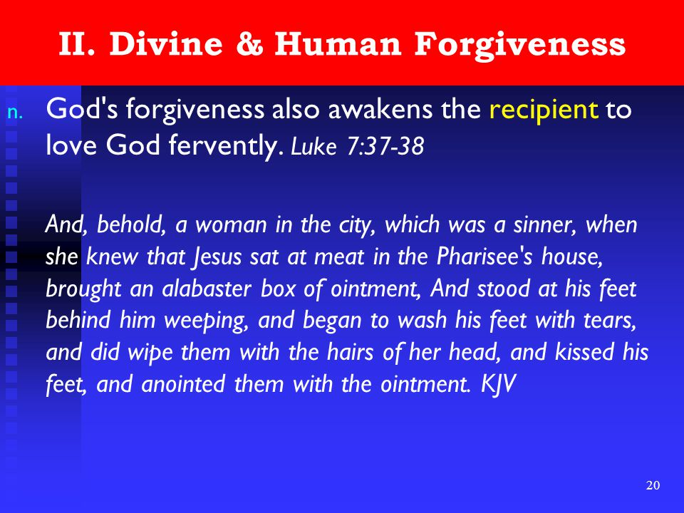 20 II. Divine & Human Forgiveness n. God's forgiveness also awakens the recipient to love God fervently. Luke 7:37-38 And, behold, a woman in the city