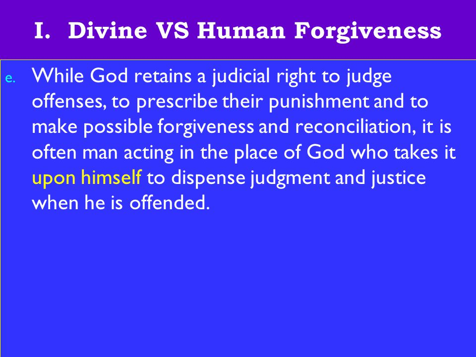 6 I. Divine VS Human Forgiveness e. While God retains a judicial right to judge offenses, to prescribe their punishment and to make possible forgivene
