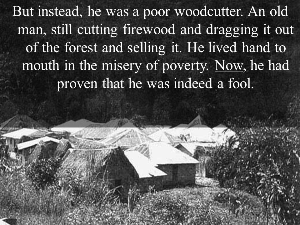 But instead, he was a poor woodcutter.