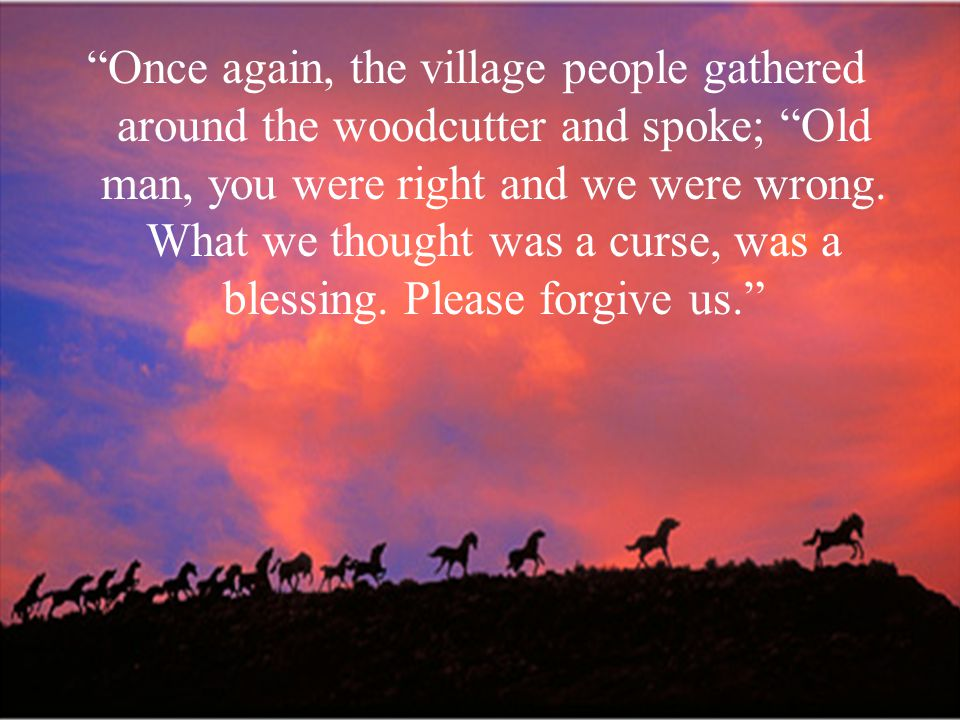 Once again, the village people gathered around the woodcutter and spoke; Old man, you were right and we were wrong.