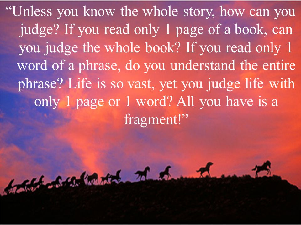 Unless you know the whole story, how can you judge.
