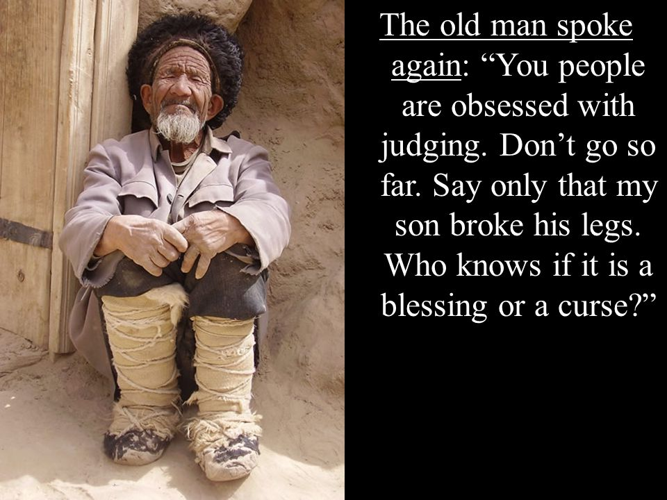 The old man spoke again: You people are obsessed with judging. Dont go so far. Say only that my son broke his legs. Who knows if it is a blessing or a