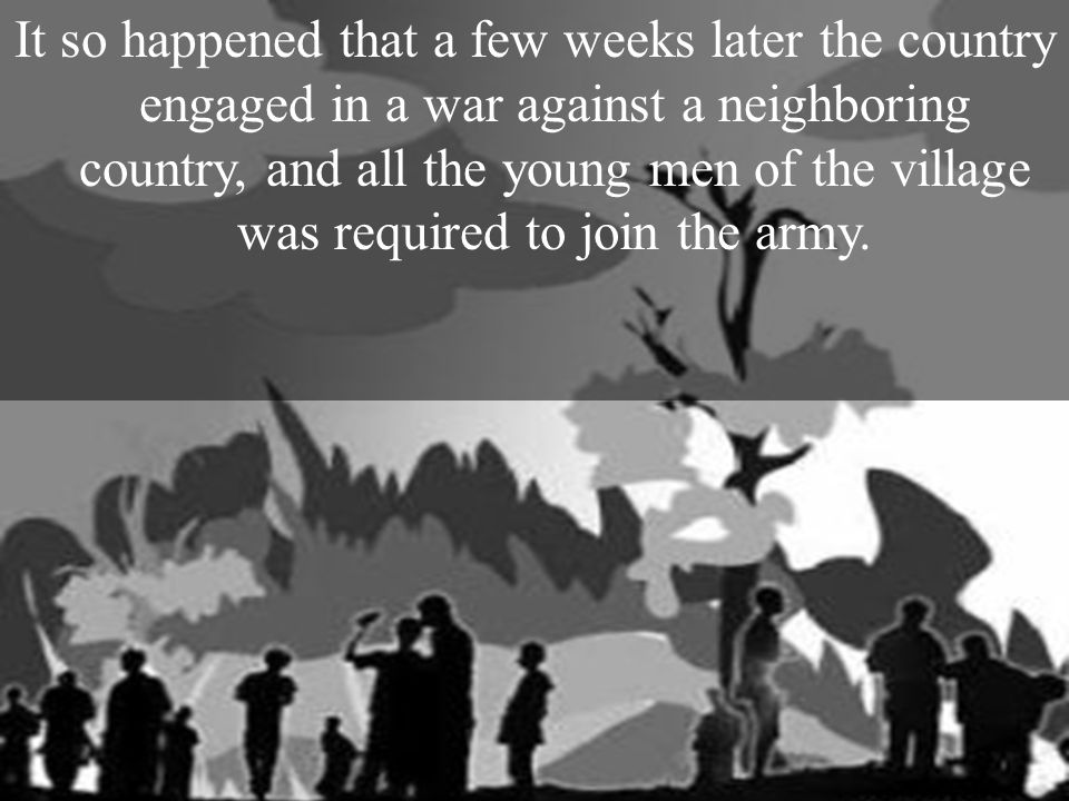 It so happened that a few weeks later the country engaged in a war against a neighboring country, and all the young men of the village was required to join the army.