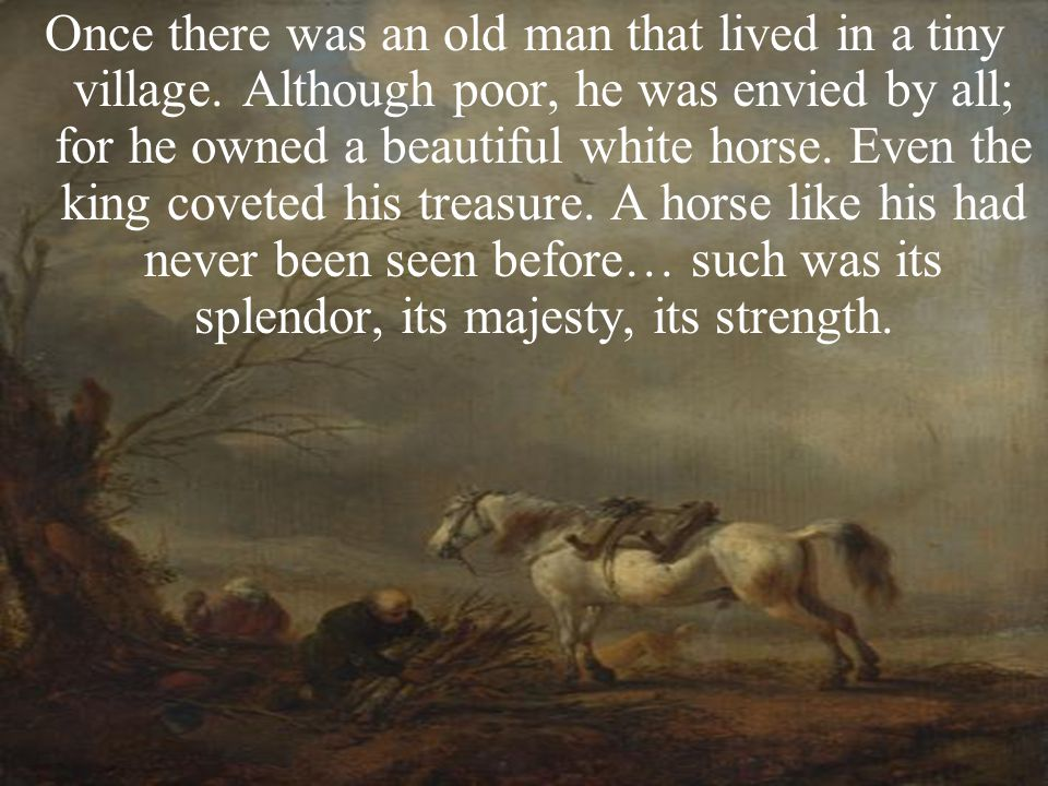 Once there was an old man that lived in a tiny village. Although poor, he was envied by all; for he owned a beautiful white horse. Even the king covet