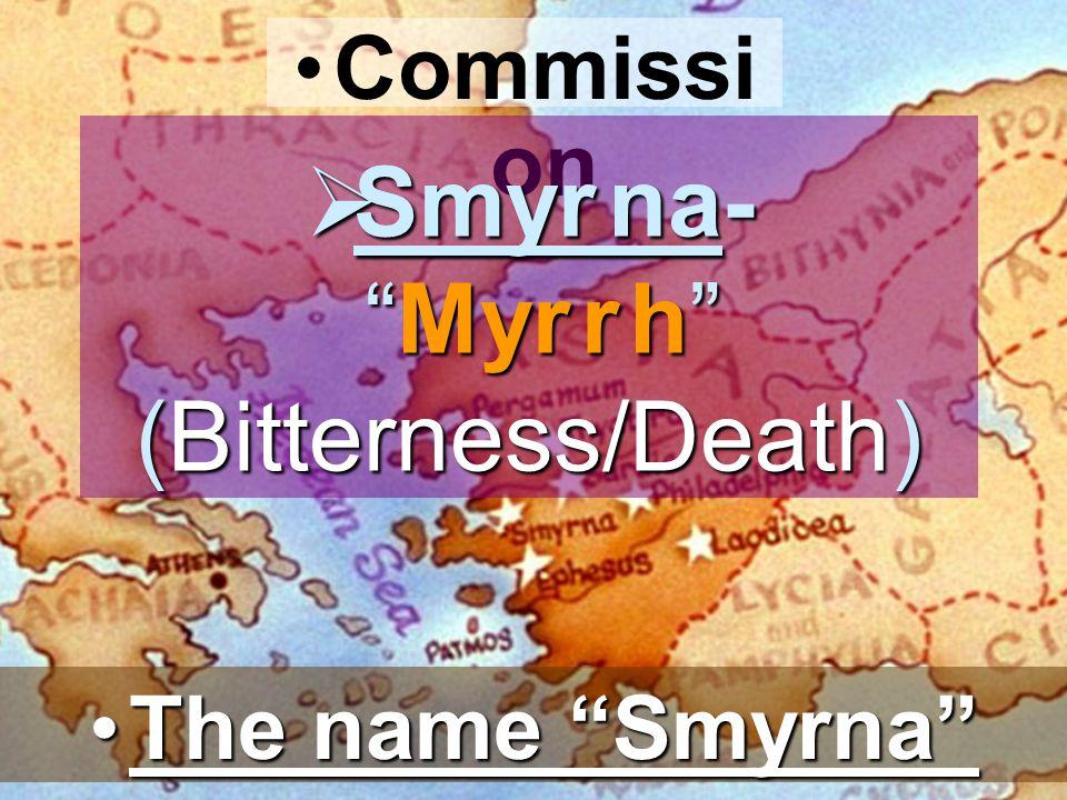 Commissi on Smyr na- Myr r h (Bitterness/Death) Smyr na- Myr r h (Bitterness/Death) The name SmyrnaThe name Smyrna