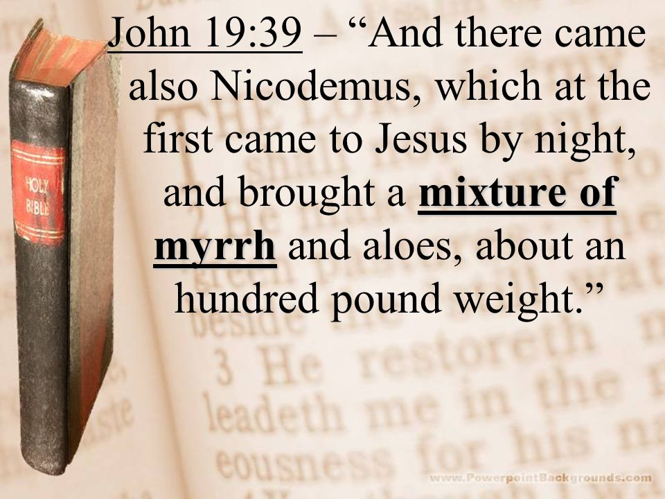 mixture of myrrh John 19:39 – And there came also Nicodemus, which at the first came to Jesus by night, and brought a mixture of myrrh and aloes, abou