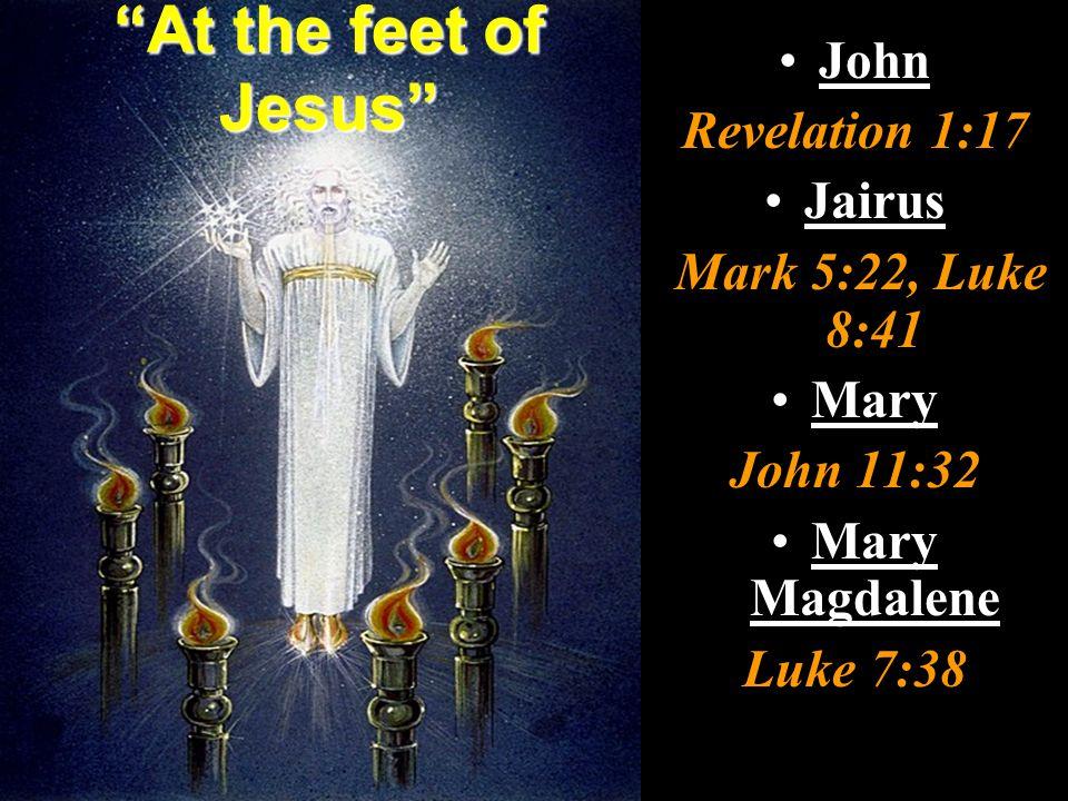At the feet of Jesus John Revelation 1:17 Jairus Mark 5:22, Luke 8:41 Mary John 11:32 Mary Magdalene Luke 7:38