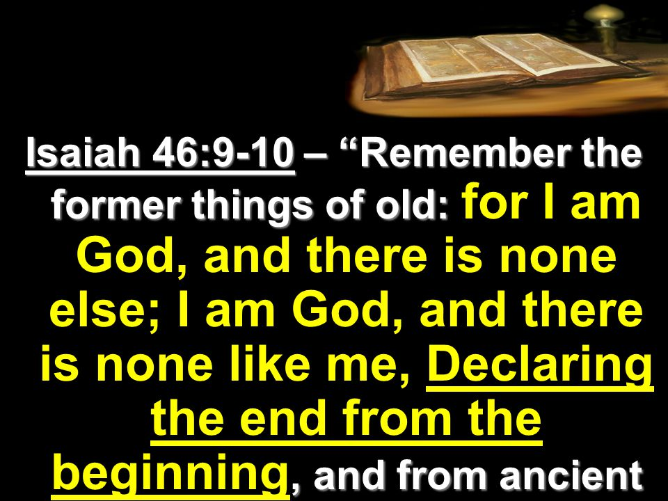 Isaiah 46:9-10 – Remember the former things of old:, and from ancient times the things that are not yet done, saying, My counsel shall stand, and I will do all my pleasure:… Isaiah 46:9-10 – Remember the former things of old: for I am God, and there is none else; I am God, and there is none like me, Declaring the end from the beginning, and from ancient times the things that are not yet done, saying, My counsel shall stand, and I will do all my pleasure:…