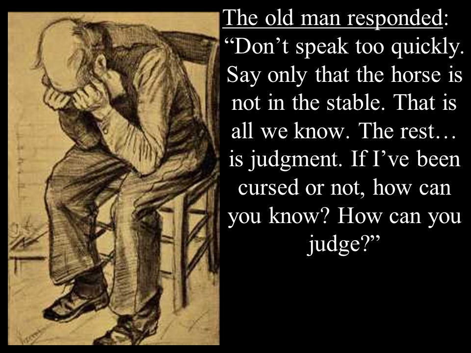 The old man responded: Dont speak too quickly. Say only that the horse is not in the stable. That is all we know. The rest… is judgment. If Ive been c