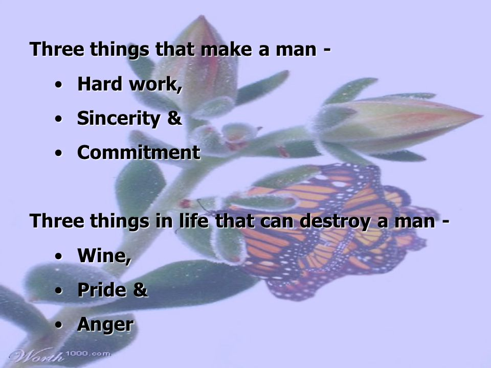 Three things that make a man - Hard work,Hard work, Sincerity &Sincerity & CommitmentCommitment Three things in life that can destroy a man - Wine,Wine, Pride &Pride & AngerAnger