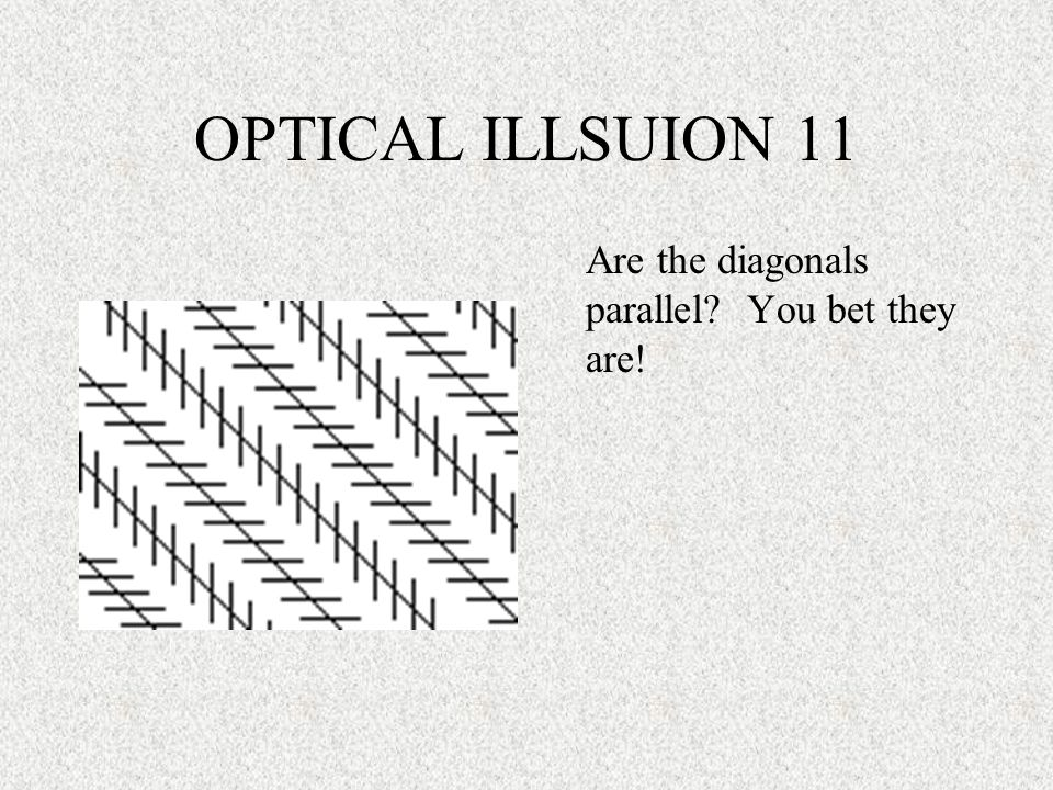 OPTICAL ILLSUION 11 Are the diagonals parallel? You bet they are!