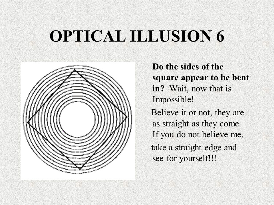 OPTICAL ILLUSION 6 Do the sides of the square appear to be bent in? Wait, now that is Impossible! Believe it or not, they are as straight as they come
