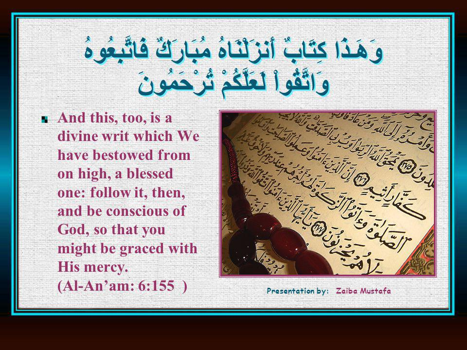 وَهَـذَا كِتَابٌ أَنزَلْنَاهُ مُبَارَكٌ فَاتَّبِعُوهُ وَاتَّقُواْ لَعَلَّكُمْ تُرْحَمُونَ And this, too, is a divine writ which We have bestowed from on high, a blessed one: follow it, then, and be conscious of God, so that you might be graced with His mercy.