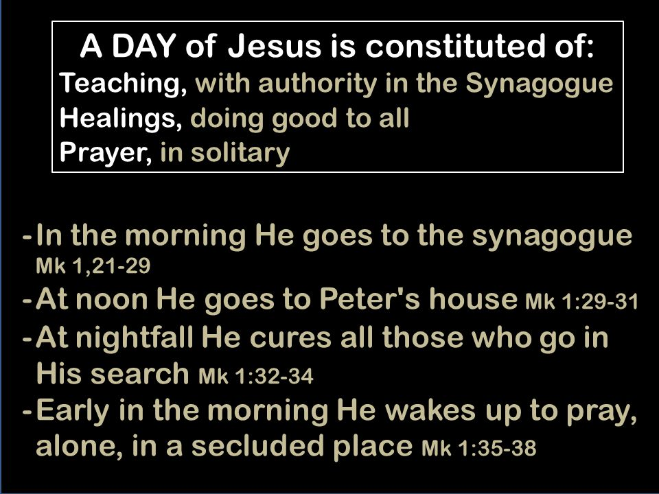 1:21-38 One day of Jesus in Capernaum Formerly, there was one day activity explained of the big teachers serving as a model for others; that is why Mark explains it also of Jesus.
