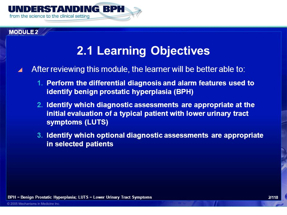 MODULE 2 3/118 After reviewing this module, the learner will be better able to: 4.Access clinical practice tools to evaluate BPH symptoms 5.Implement CUA diagnostic algorithms in daily clinical practice 6.Understand the appropriate roles of the family physician and recognize the time for specialist referral BPH = Benign Prostatic Hyperplasia; CUA = Canadian Urological Association