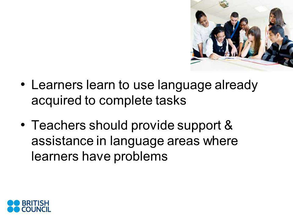 Learners learn to use language already acquired to complete tasks Teachers should provide support & assistance in language areas where learners have problems