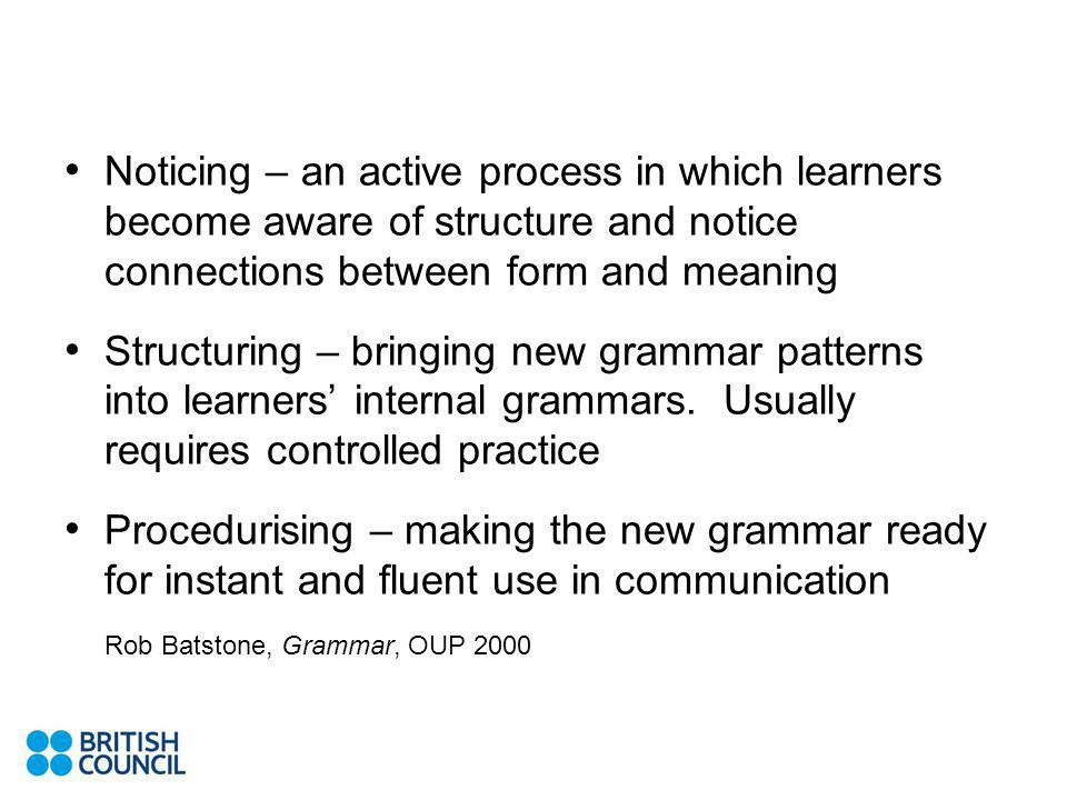 Noticing – an active process in which learners become aware of structure and notice connections between form and meaning Structuring – bringing new grammar patterns into learners internal grammars.