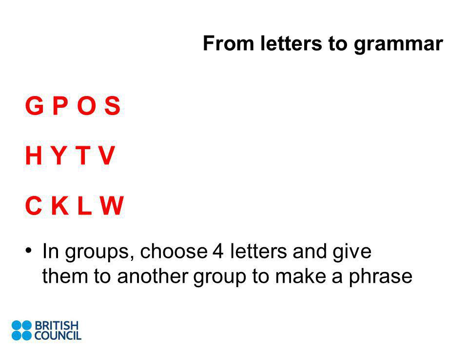 G P O S H Y T V C K L W In groups, choose 4 letters and give them to another group to make a phrase From letters to grammar