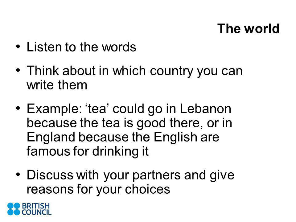 The world Listen to the words Think about in which country you can write them Example: tea could go in Lebanon because the tea is good there, or in England because the English are famous for drinking it Discuss with your partners and give reasons for your choices