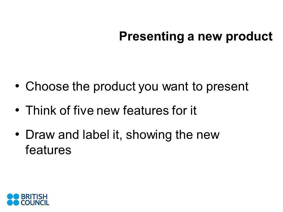 Choose the product you want to present Think of five new features for it Draw and label it, showing the new features Presenting a new product