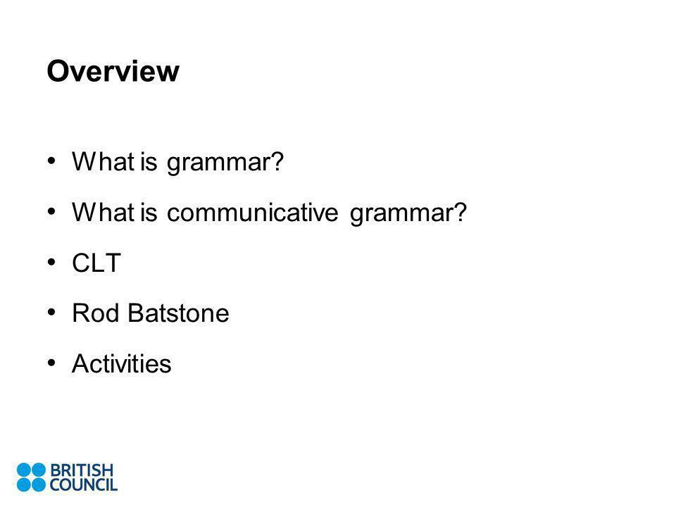 Overview What is grammar? What is communicative grammar? CLT Rod Batstone Activities
