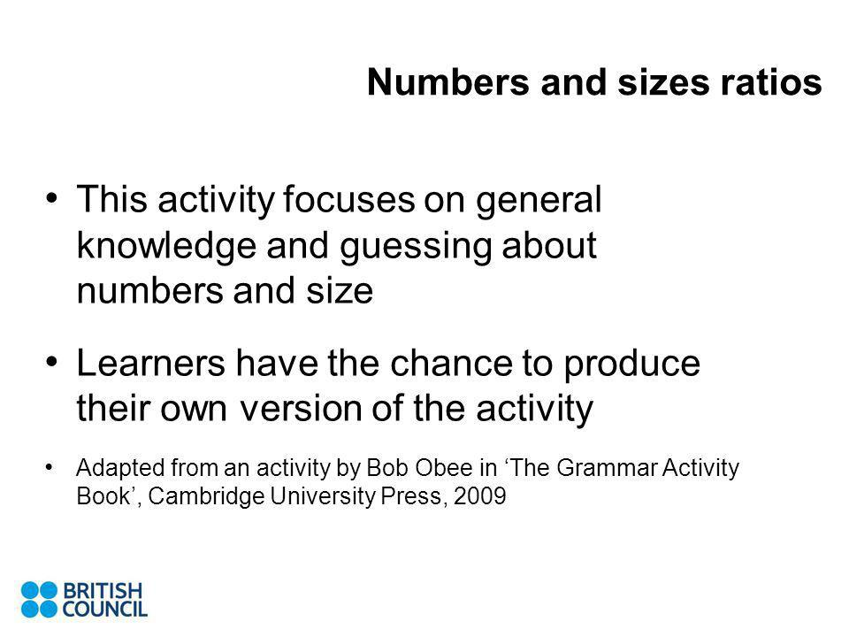 Numbers and sizes ratios This activity focuses on general knowledge and guessing about numbers and size Learners have the chance to produce their own version of the activity Adapted from an activity by Bob Obee in The Grammar Activity Book, Cambridge University Press, 2009