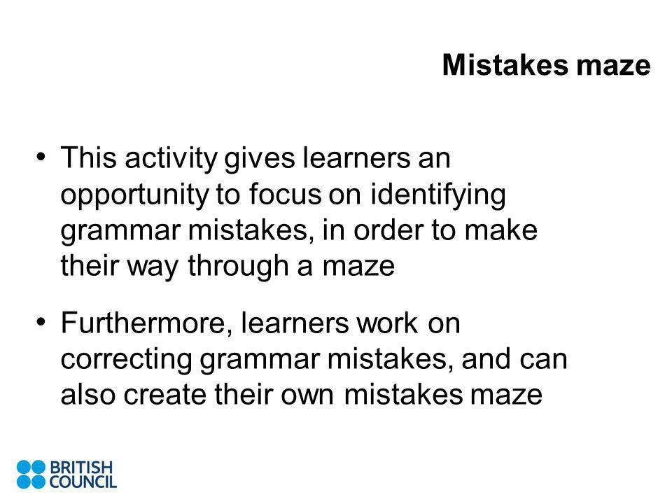 Mistakes maze This activity gives learners an opportunity to focus on identifying grammar mistakes, in order to make their way through a maze Furthermore, learners work on correcting grammar mistakes, and can also create their own mistakes maze