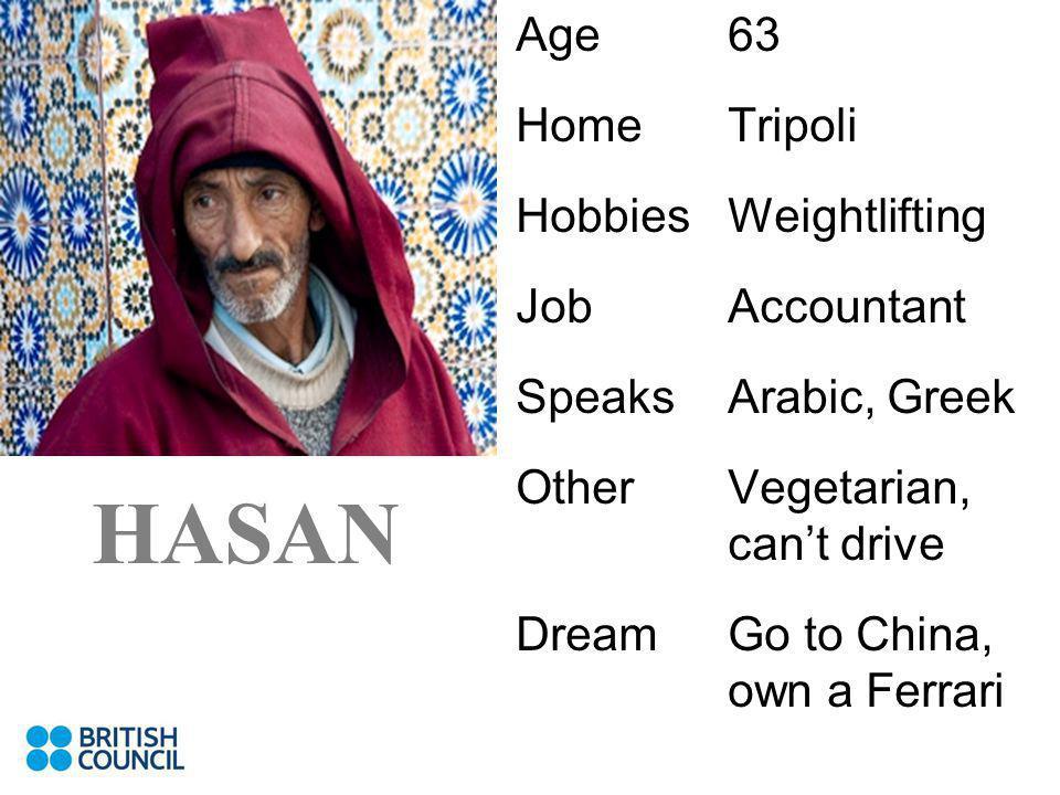 Age63 HomeTripoli HobbiesWeightlifting JobAccountant SpeaksArabic, Greek OtherVegetarian, cant drive DreamGo to China, own a Ferrari HASAN