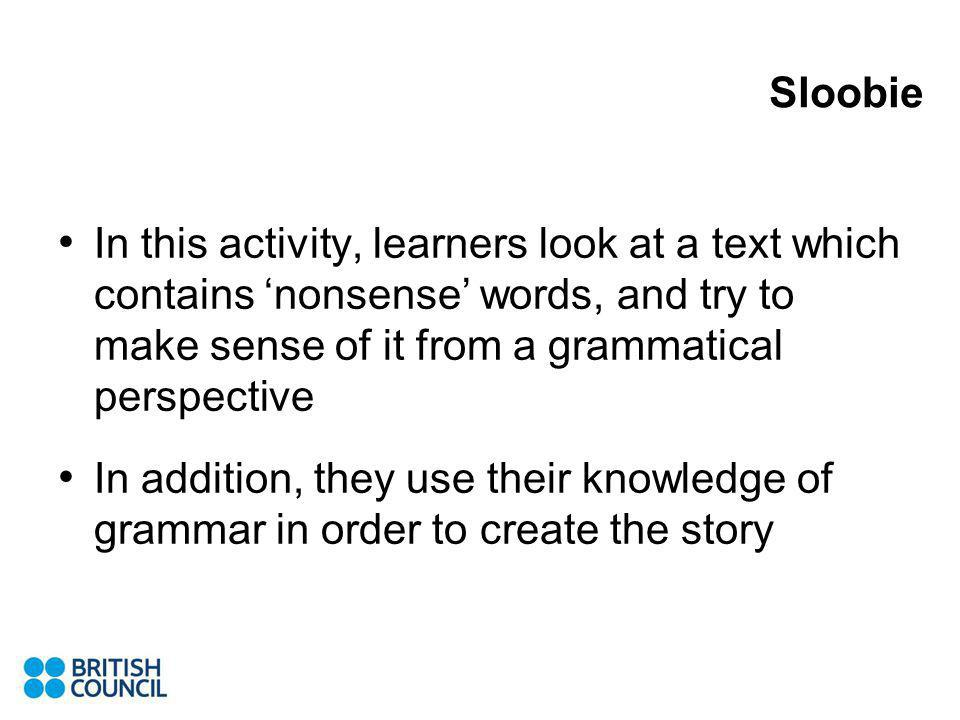 In this activity, learners look at a text which contains nonsense words, and try to make sense of it from a grammatical perspective In addition, they use their knowledge of grammar in order to create the story Sloobie