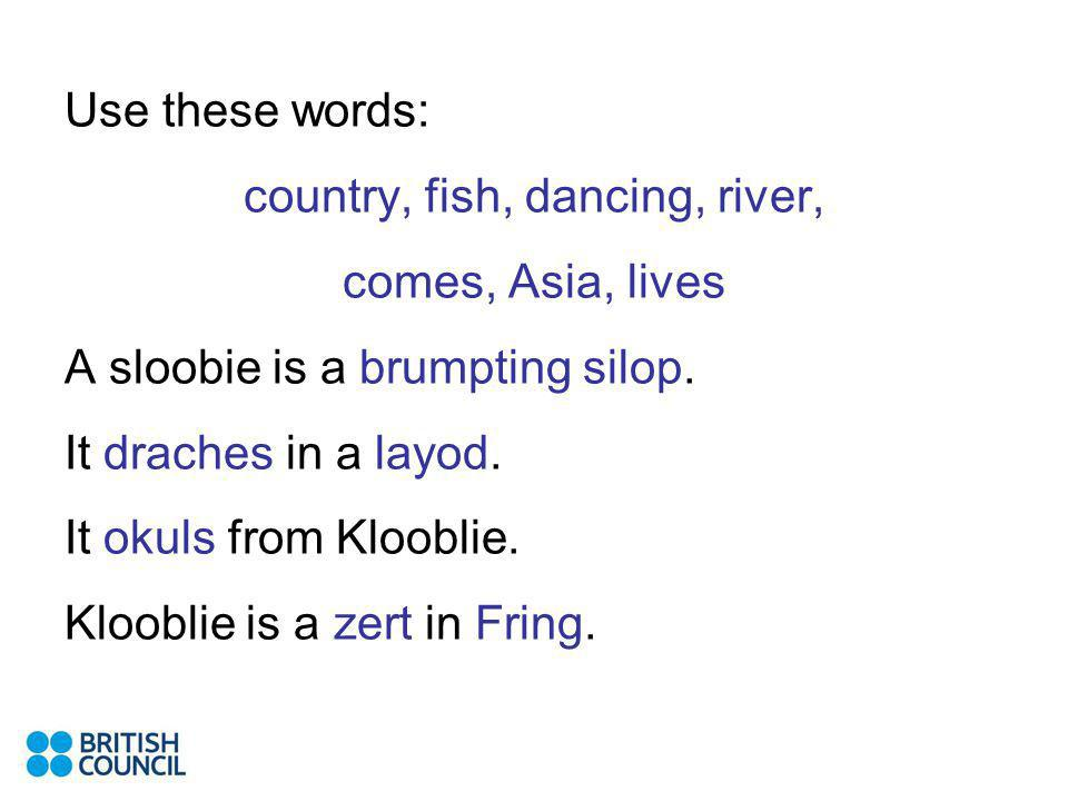 Use these words: country, fish, dancing, river, comes, Asia, lives A sloobie is a brumpting silop.