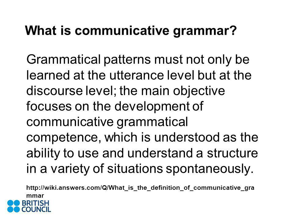 Grammatical patterns must not only be learned at the utterance level but at the discourse level; the main objective focuses on the development of communicative grammatical competence, which is understood as the ability to use and understand a structure in a variety of situations spontaneously.
