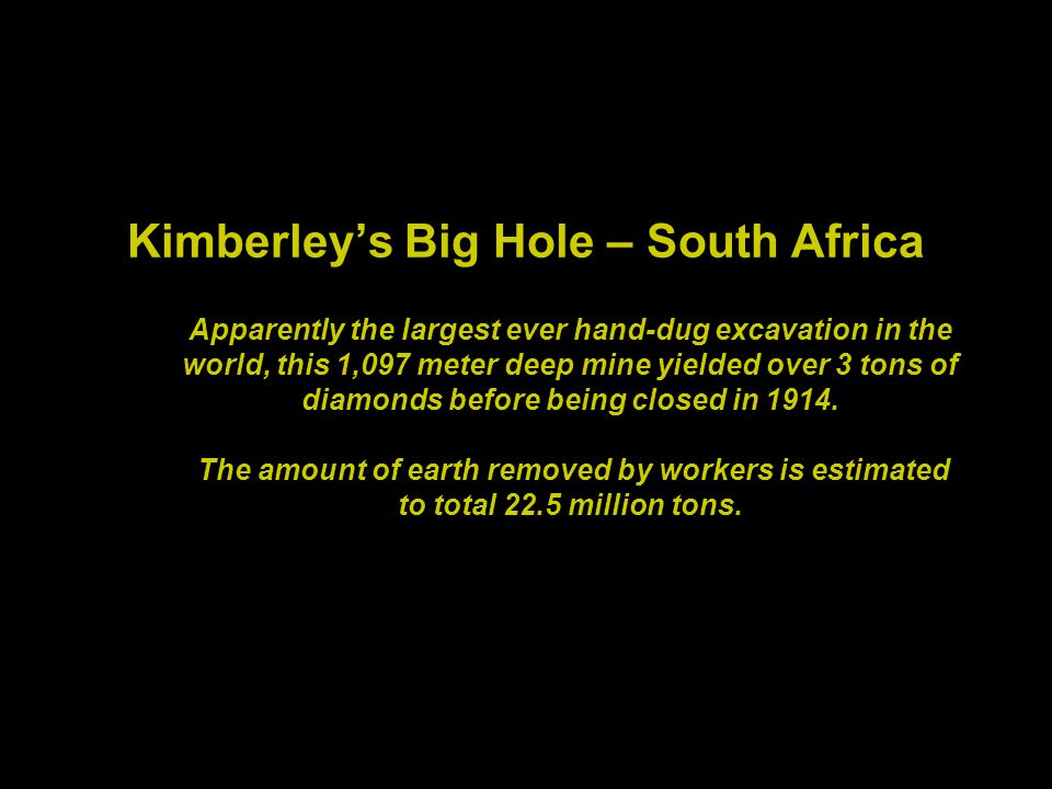 Kimberleys Big Hole – South Africa Apparently the largest ever hand-dug excavation in the world, this 1,097 meter deep mine yielded over 3 tons of diamonds before being closed in 1914.