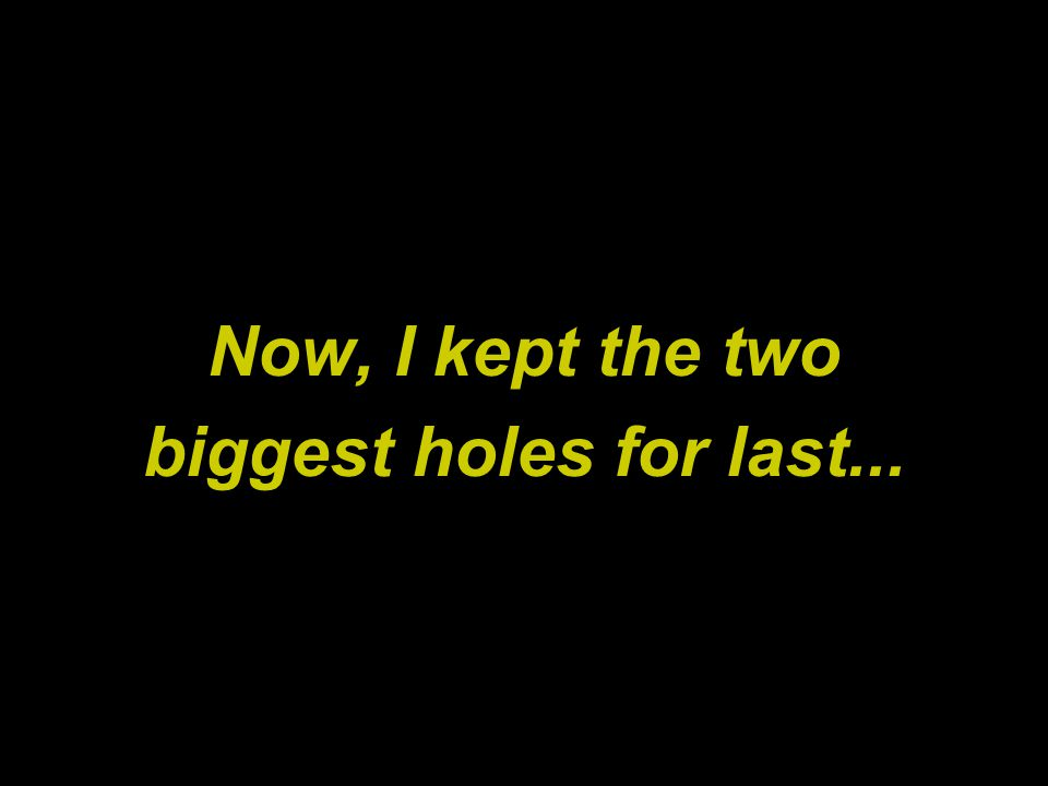 Now, I kept the two biggest holes for last...