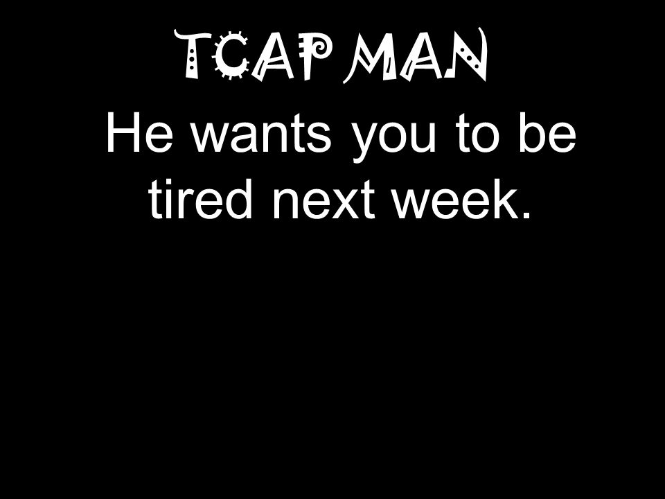 TCAP MAN He wants you to be tired next week.