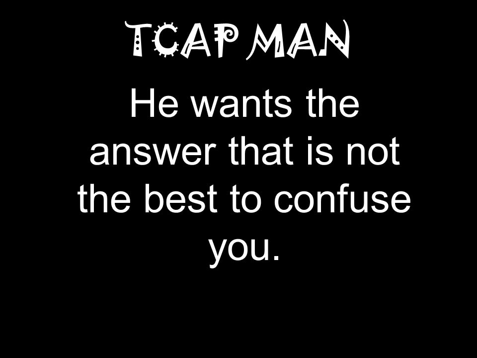 TCAP MAN He wants the answer that is not the best to confuse you.