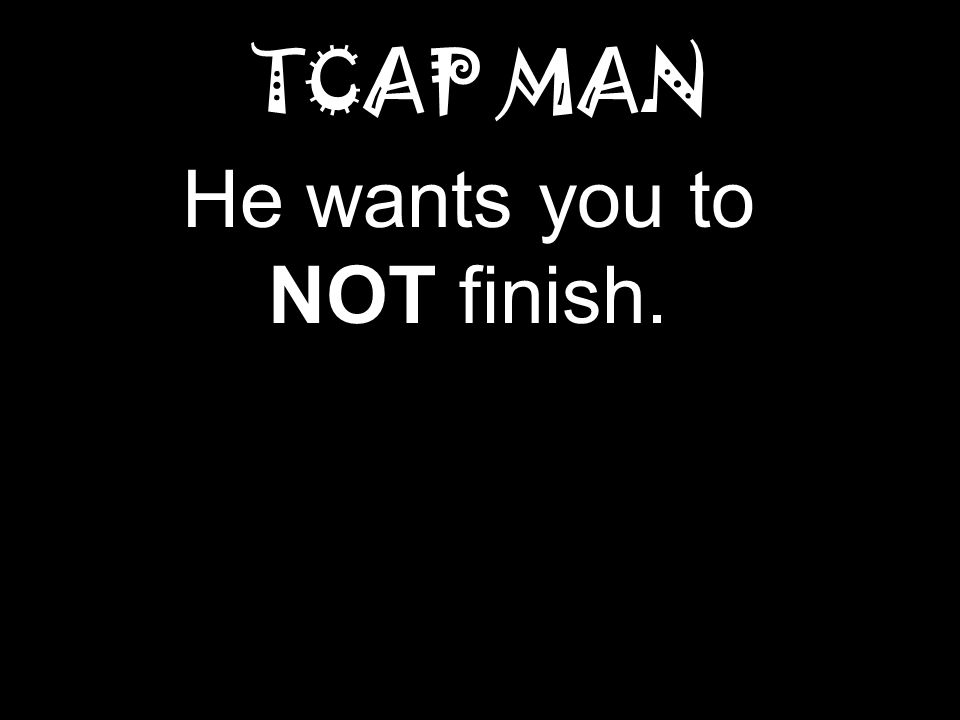 TCAP MAN He wants you to NOT finish.