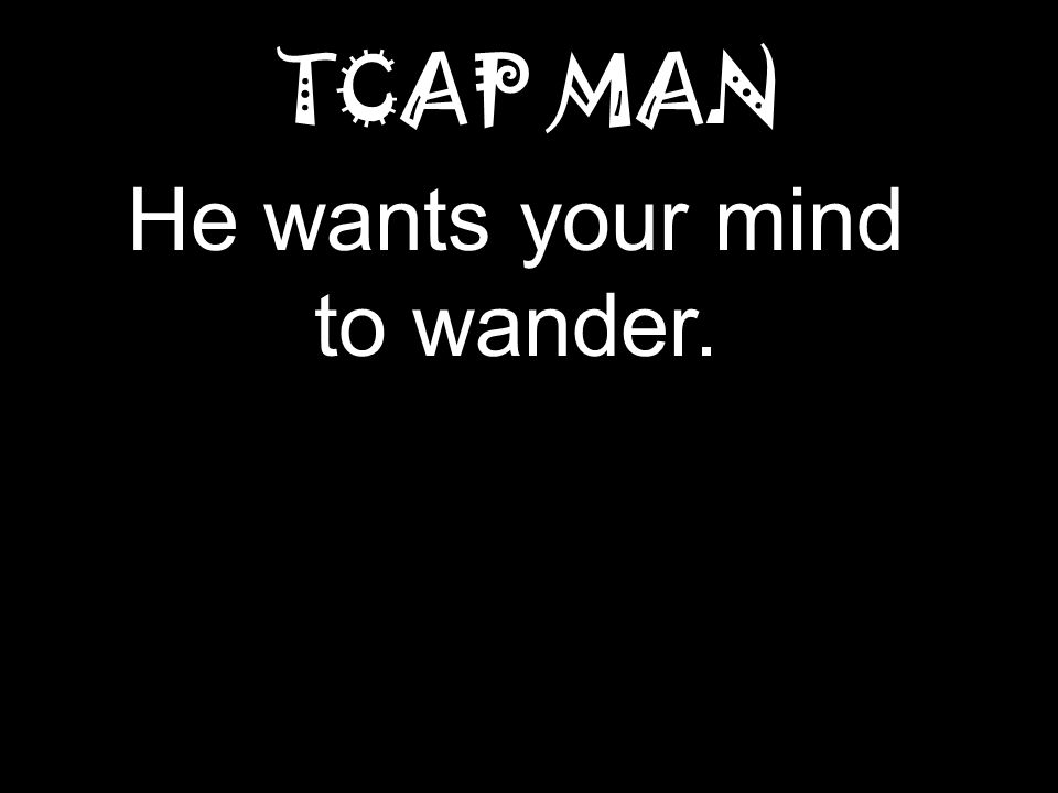 TCAP MAN He wants your mind to wander.