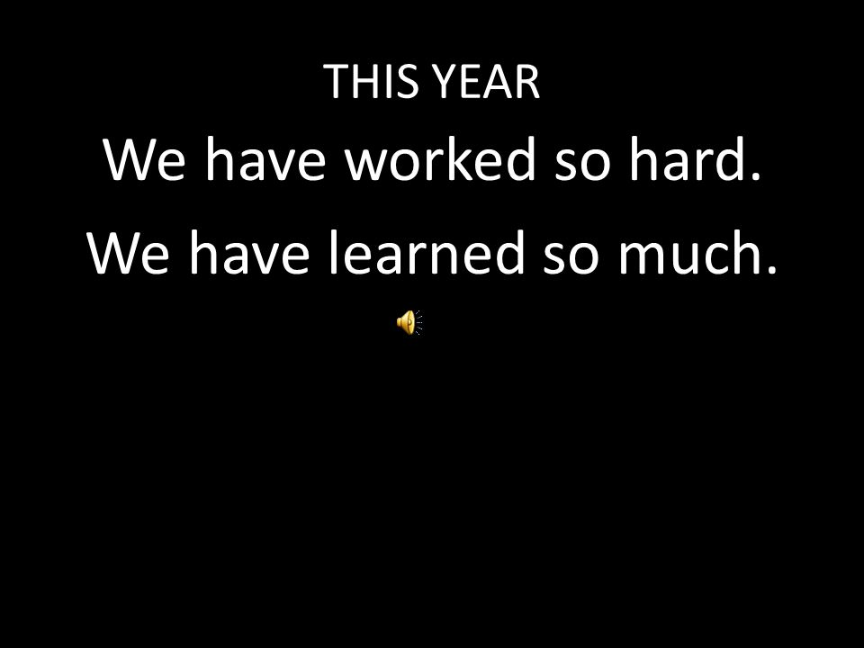 THIS YEAR We have worked so hard. We have learned so much.