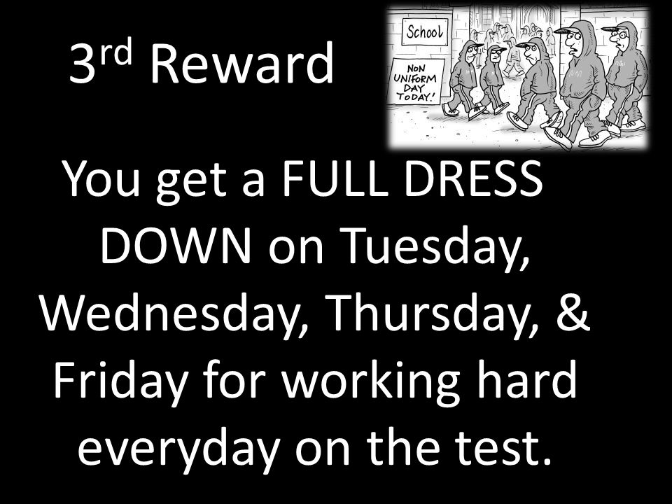 3 rd Reward You get a FULL DRESS DOWN on Tuesday, Wednesday, Thursday, & Friday for working hard everyday on the test.