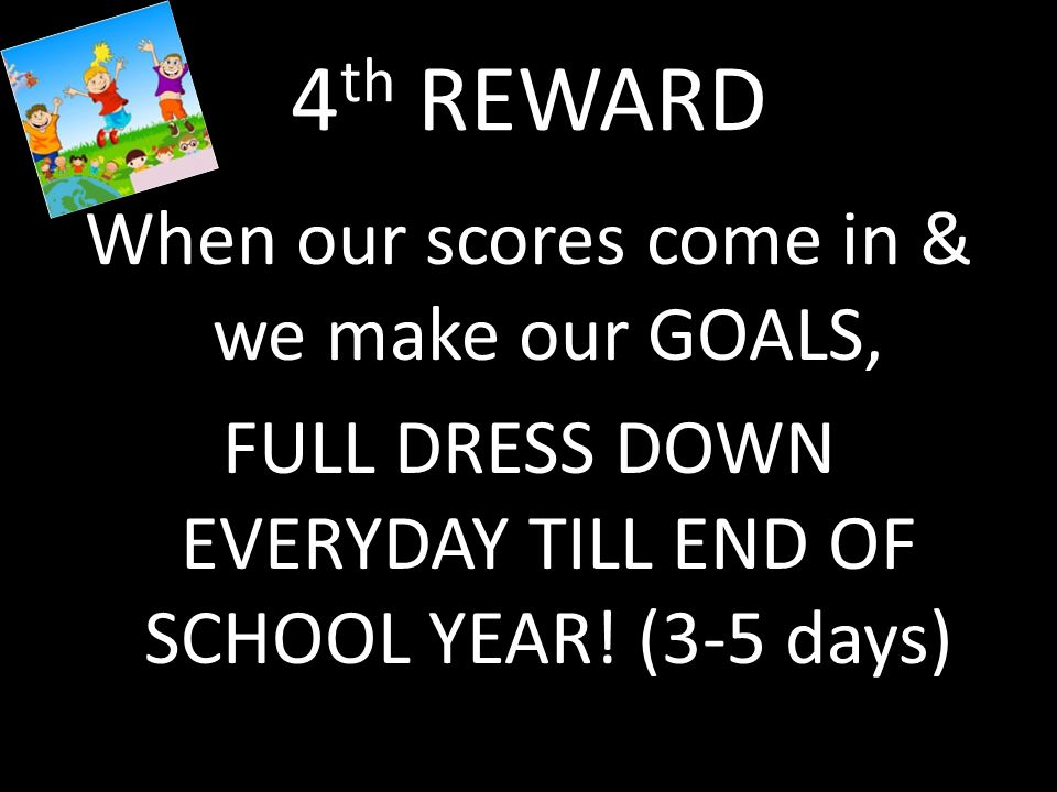 4 th REWARD When our scores come in & we make our GOALS, FULL DRESS DOWN EVERYDAY TILL END OF SCHOOL YEAR.