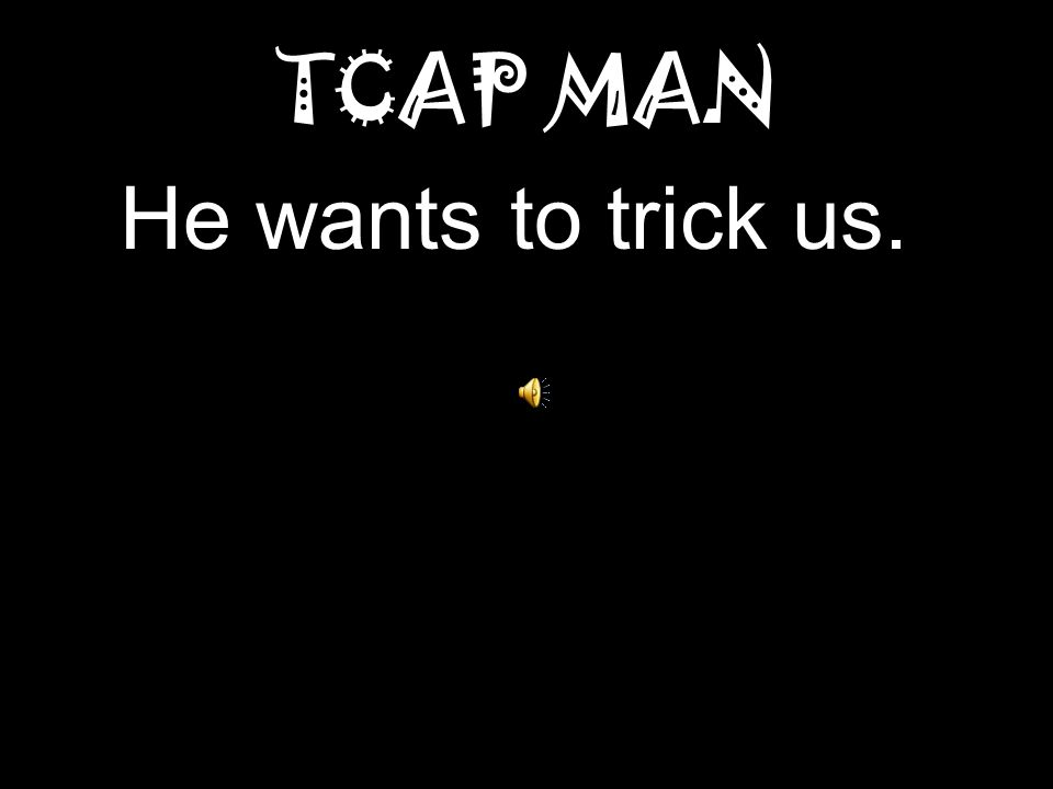 TCAP MAN He wants to trick us.