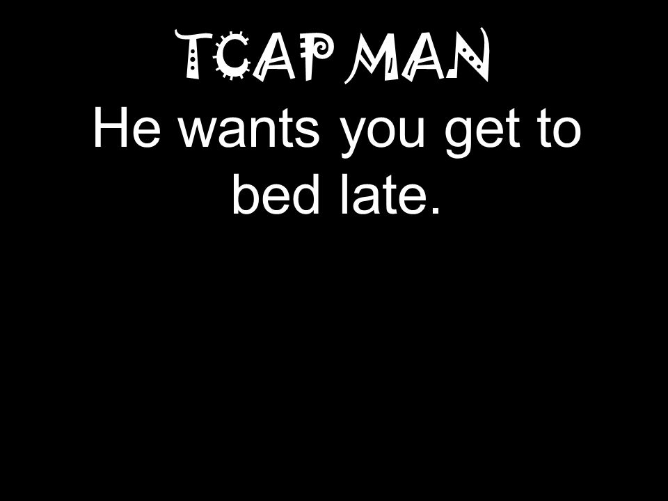 TCAP MAN He wants you get to bed late.