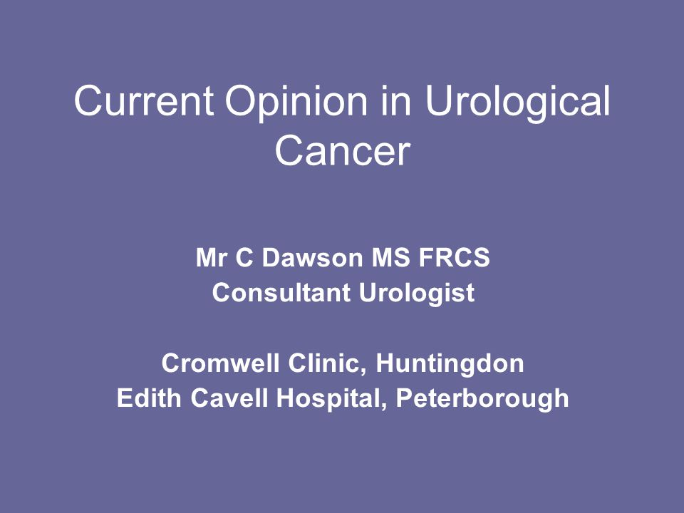 Current Opinion in Urological Cancer Mr C Dawson MS FRCS Consultant Urologist Cromwell Clinic, Huntingdon Edith Cavell Hospital, Peterborough