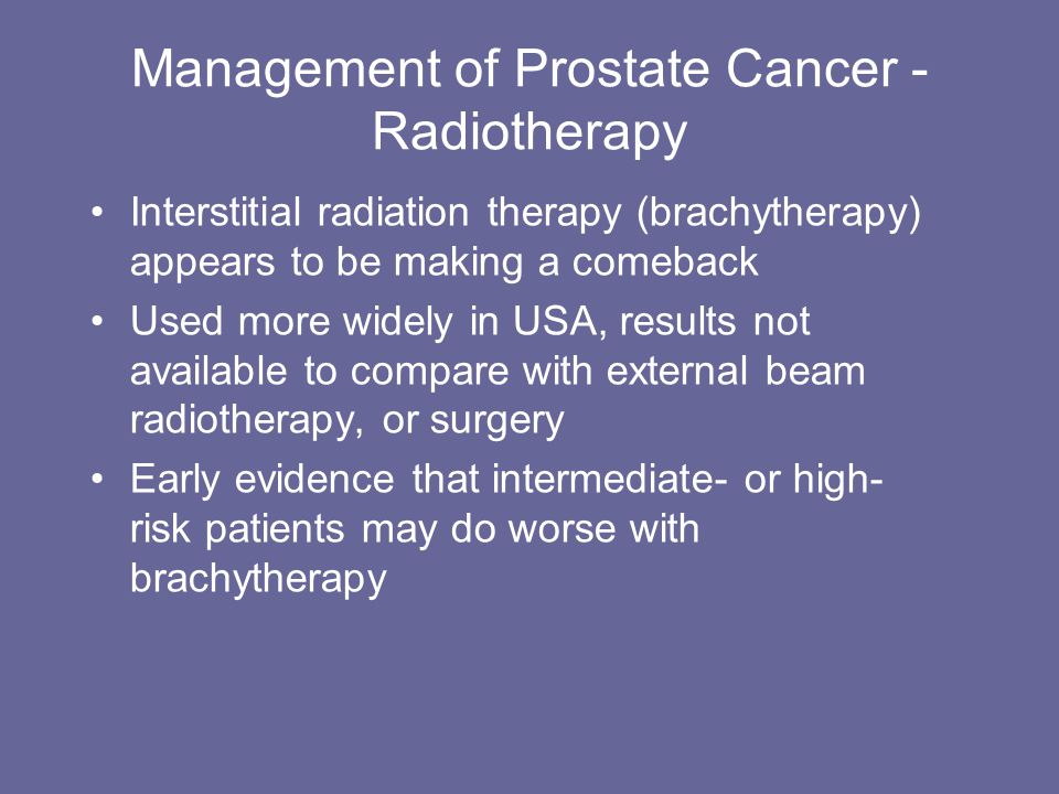 Management of Prostate Cancer - Radiotherapy Interstitial radiation therapy (brachytherapy) appears to be making a comeback Used more widely in USA, r