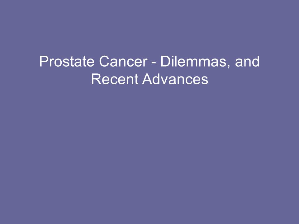Prostate Cancer - Dilemmas, and Recent Advances