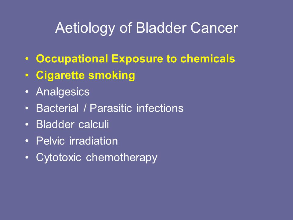 Aetiology of Bladder Cancer Occupational Exposure to chemicals Cigarette smoking Analgesics Bacterial / Parasitic infections Bladder calculi Pelvic ir