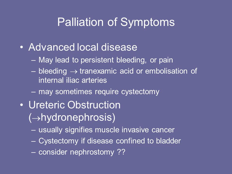 Palliation of Symptoms Advanced local disease –May lead to persistent bleeding, or pain –bleeding tranexamic acid or embolisation of internal iliac ar