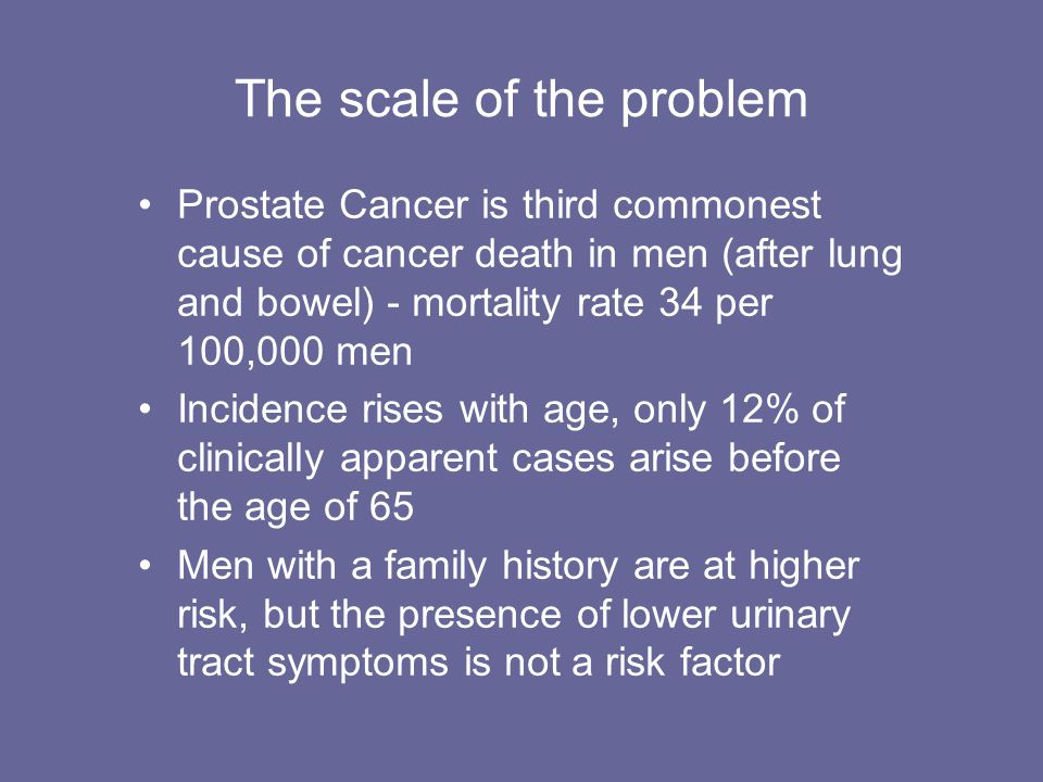 The scale of the problem Prostate Cancer is third commonest cause of cancer death in men (after lung and bowel) - mortality rate 34 per 100,000 men In