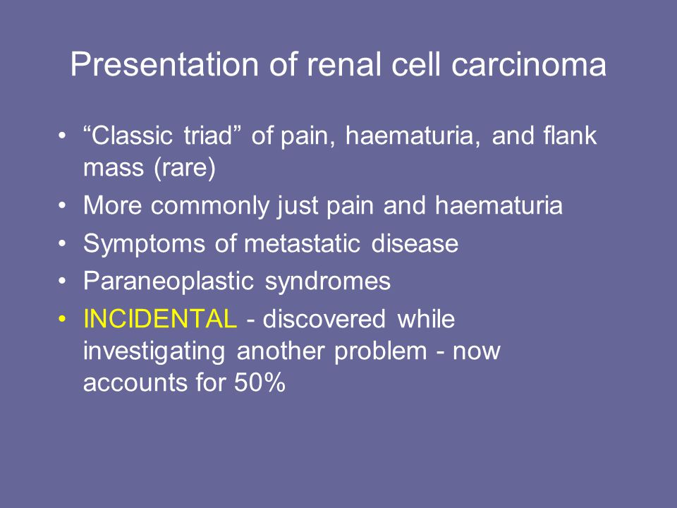 Presentation of renal cell carcinoma Classic triad of pain, haematuria, and flank mass (rare) More commonly just pain and haematuria Symptoms of metas