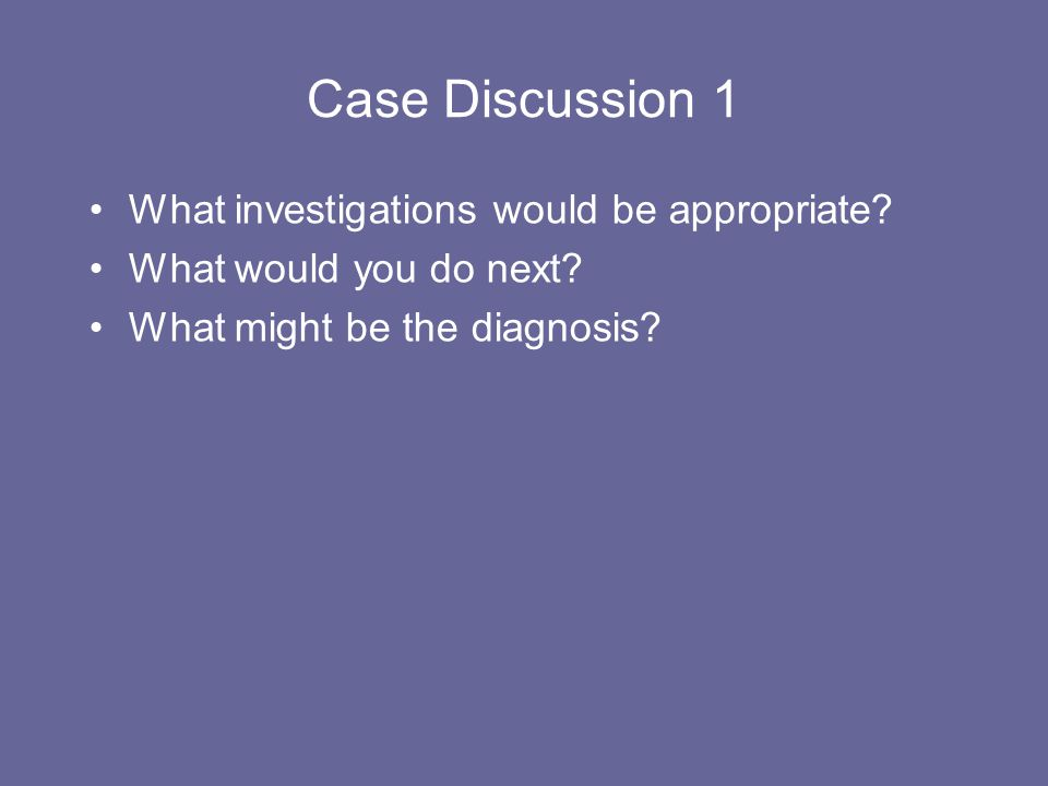 Case Discussion 1 What investigations would be appropriate? What would you do next? What might be the diagnosis?